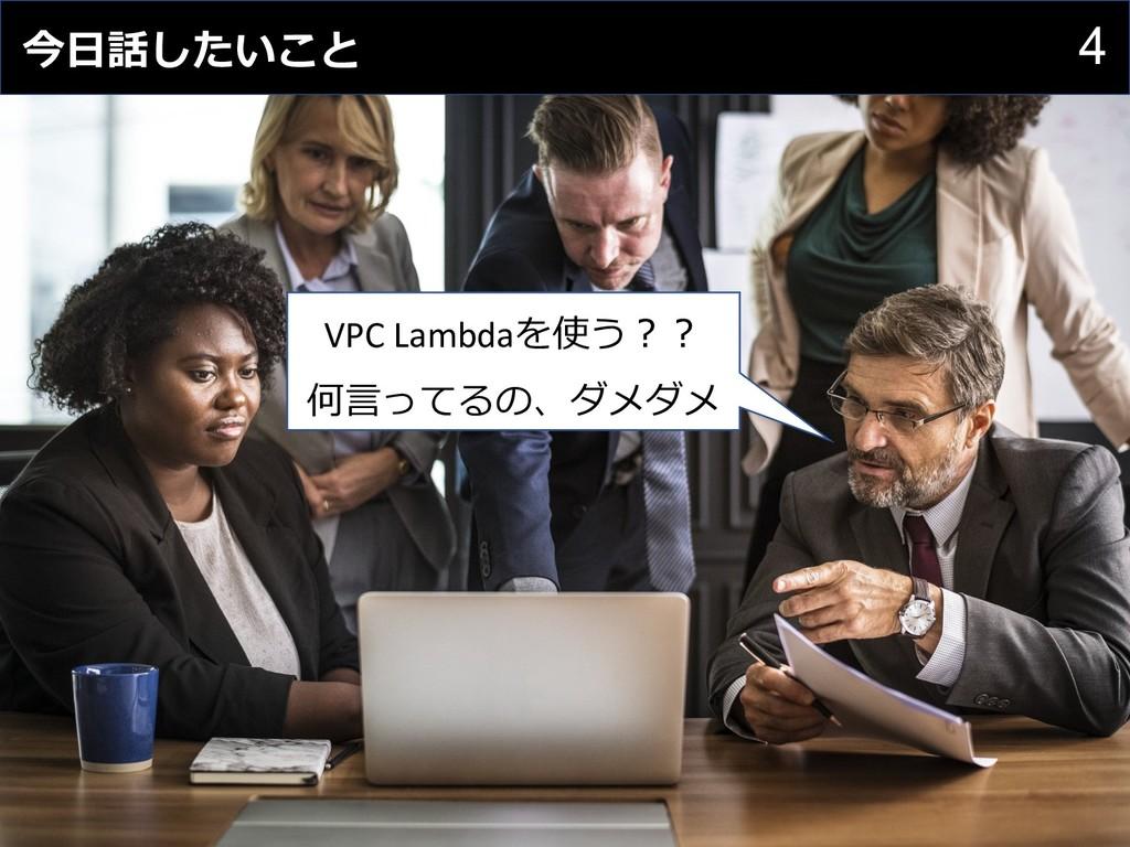 4 今⽇話したいこと 無駄なコスト VPC Lambdaを使う︖︖ 何⾔ってるの、ダメダメ