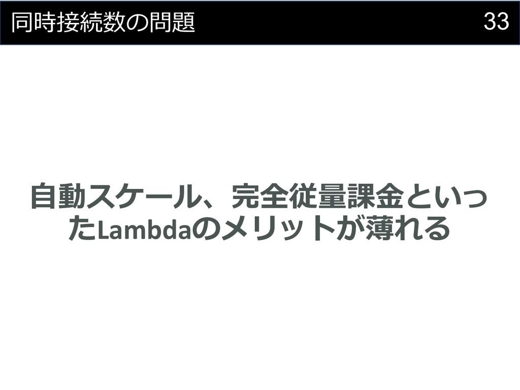33 同時接続数の問題 ⾃動スケール、完全従量課⾦といっ たLambdaのメリットが薄れる