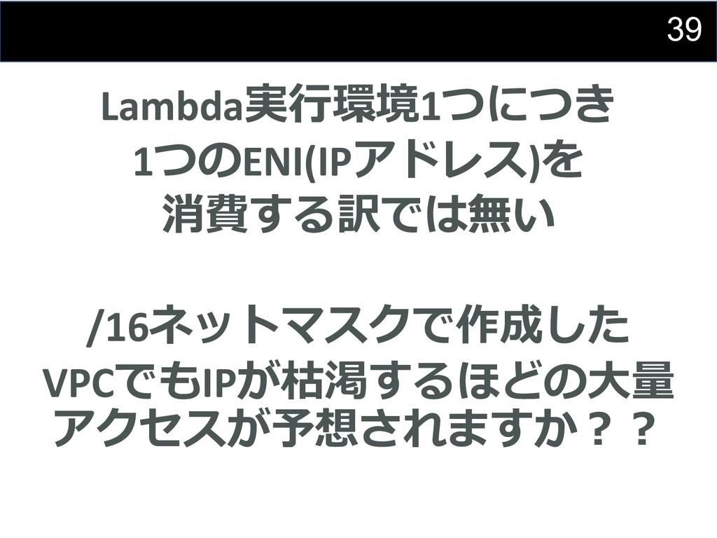 39 Lambda実⾏環境1つにつき 1つのENI(IPアドレス)を 消費する訳では無い /1...