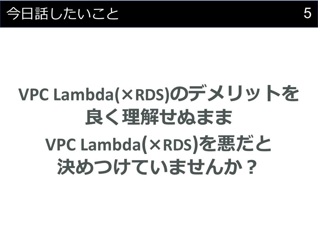 5 今⽇話したいこと VPC Lambda(×RDS)のデメリットを 良く理解せぬまま VPC...