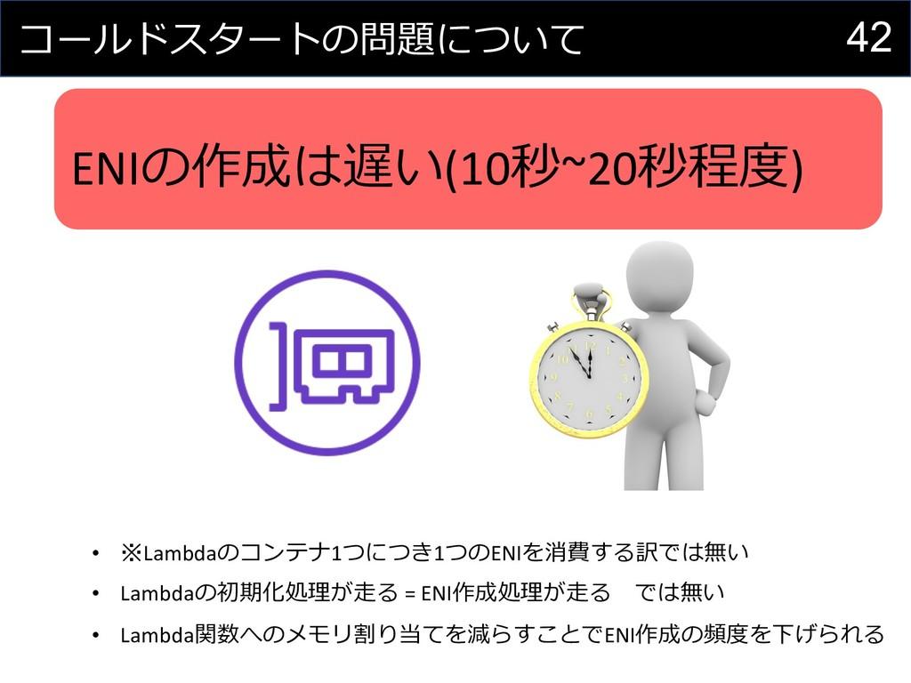 42 コールドスタートの問題について ENIの作成は遅い(10秒~20秒程度) • ※Lamb...