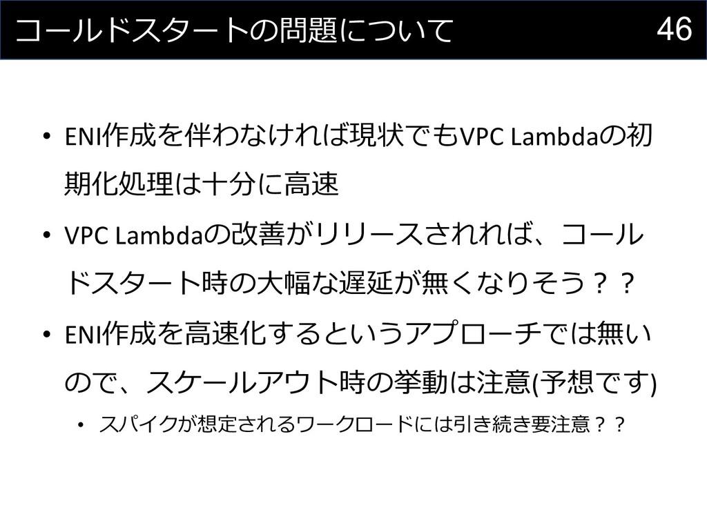 46 コールドスタートの問題について • ENI作成を伴わなければ現状でもVPC Lambda...
