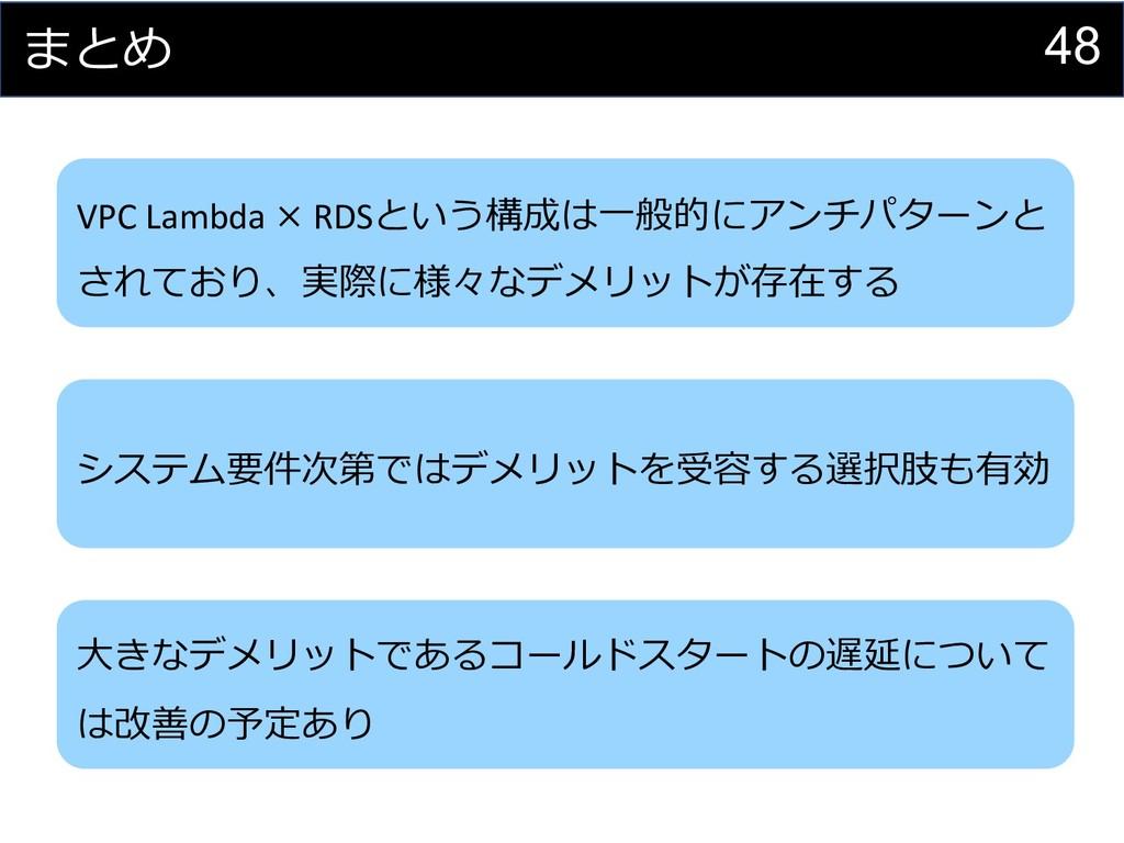 48 まとめ VPC Lambda × RDSという構成は⼀般的にアンチパターンと されており...