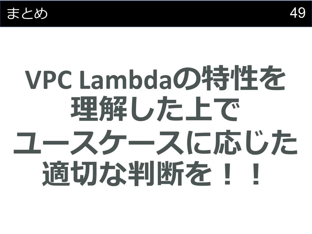 49 まとめ VPC Lambdaの特性を 理解した上で ユースケースに応じた 適切な判断を︕︕
