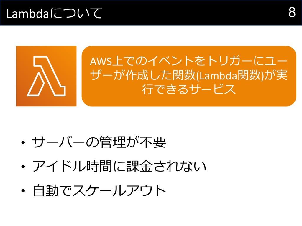 8 Lambdaについて • サーバーの管理が不要 • アイドル時間に課⾦されない • ⾃動で...