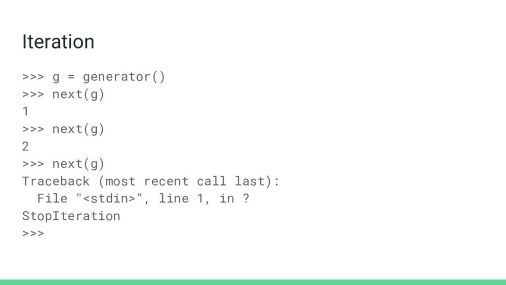 Iteration >>> g = generator() >>> next(g) 1 >>>...