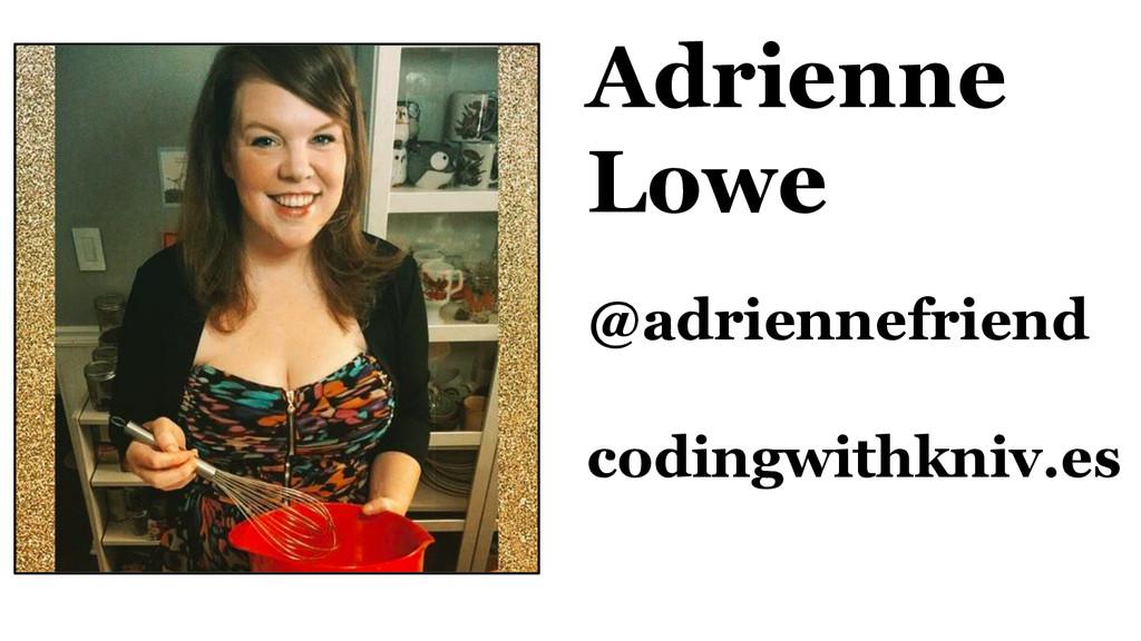 Adrienne Lowe @adriennefriend codingwithkniv.es