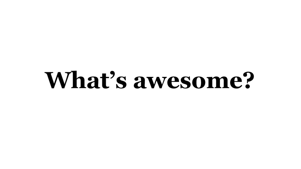What's awesome?