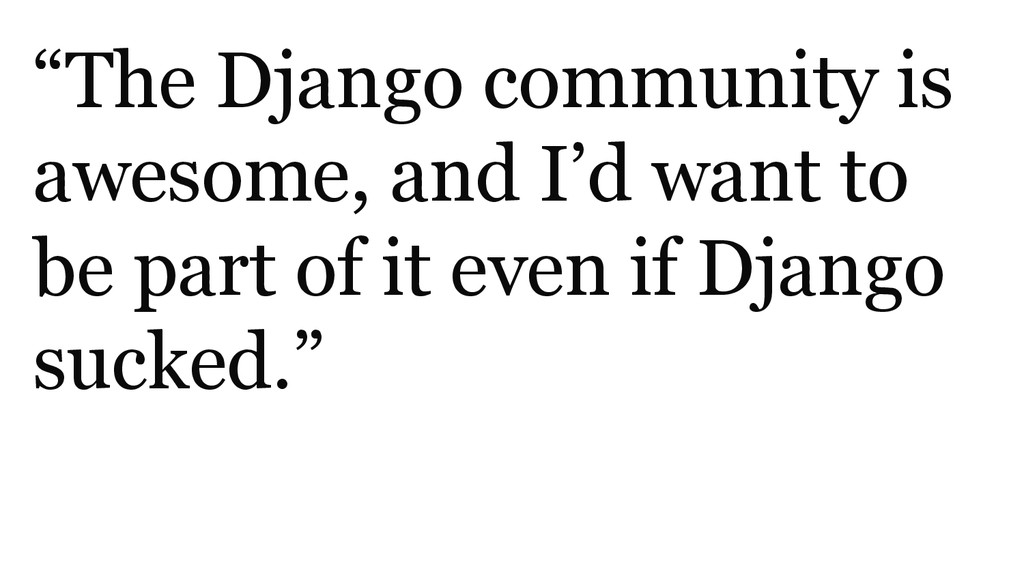 """""""The Django community is awesome, and I'd want ..."""