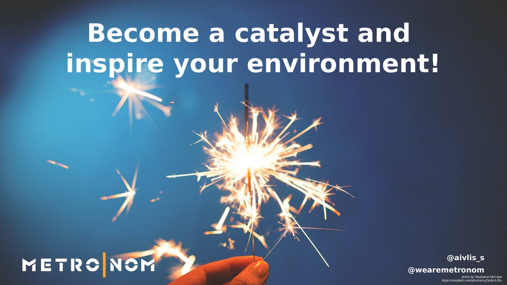Become a catalyst and inspire your environment!...