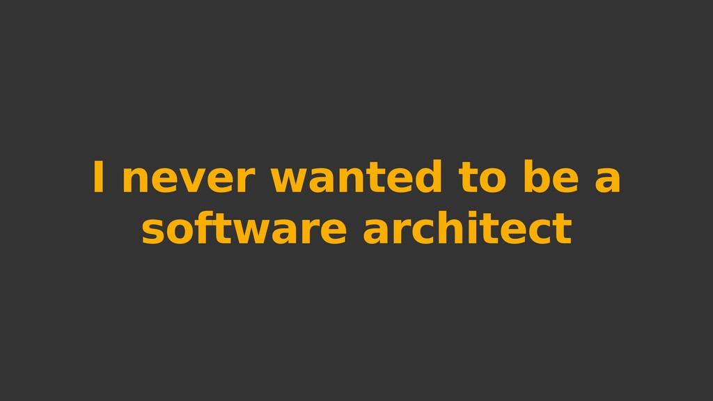 I never wanted to be a software architect