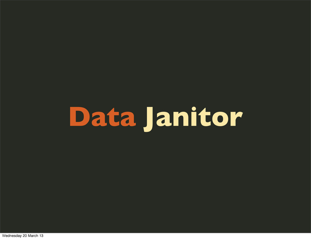 Data Janitor Wednesday 20 March 13