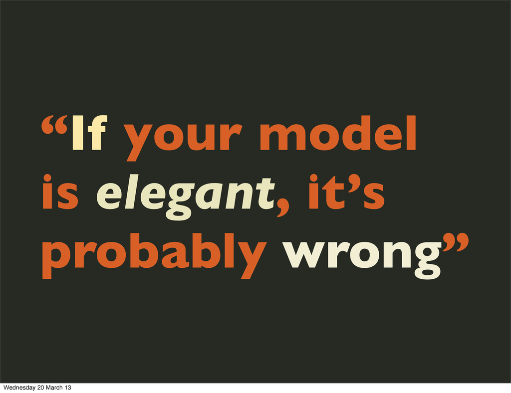 """If your model is elegant, it's probably wrong""..."