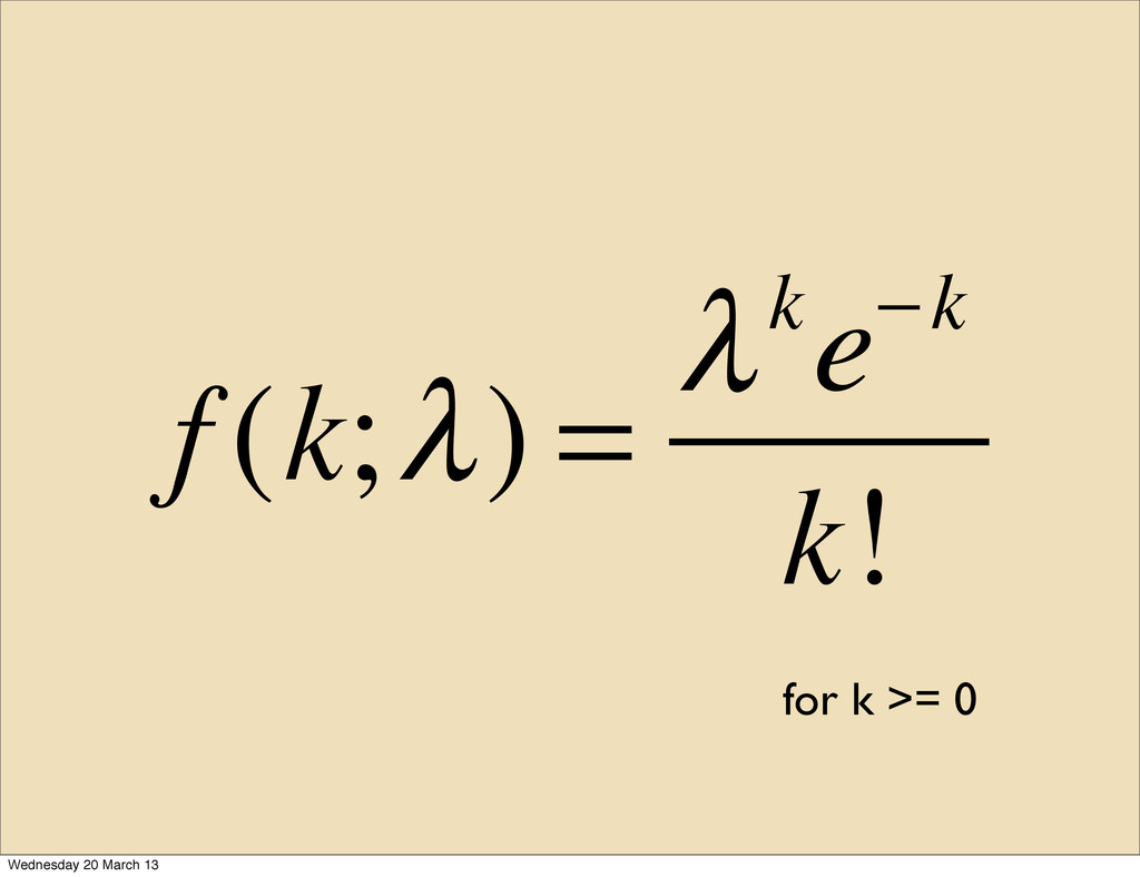 f (k;λ) = λke−k k! for k >= 0 Wednesday 20 Marc...