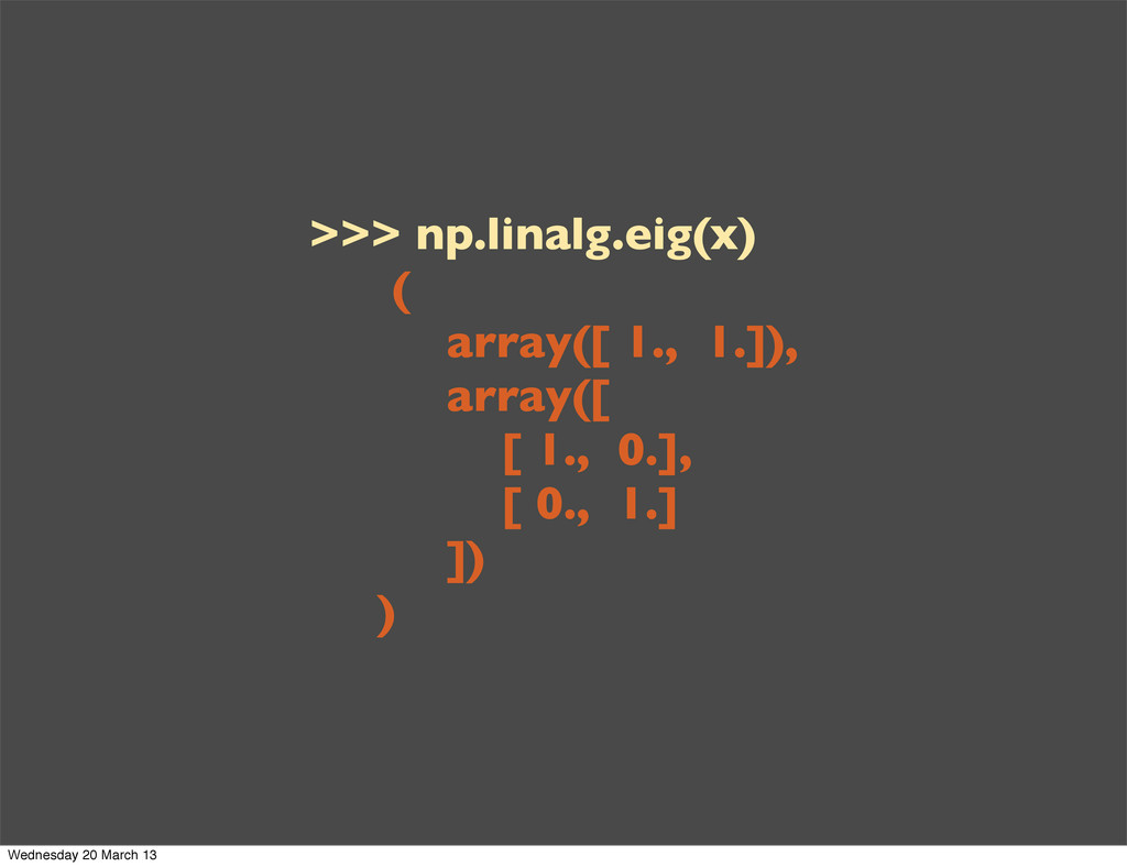 >>> np.linalg.eig(x) ( array([ 1., 1.]), array(...