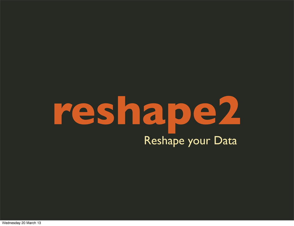 reshape2 Reshape your Data Wednesday 20 March 13