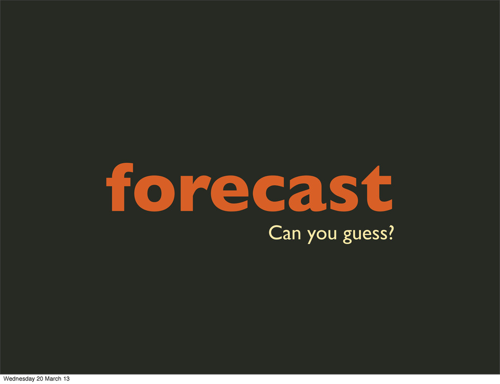 forecast Can you guess? Wednesday 20 March 13