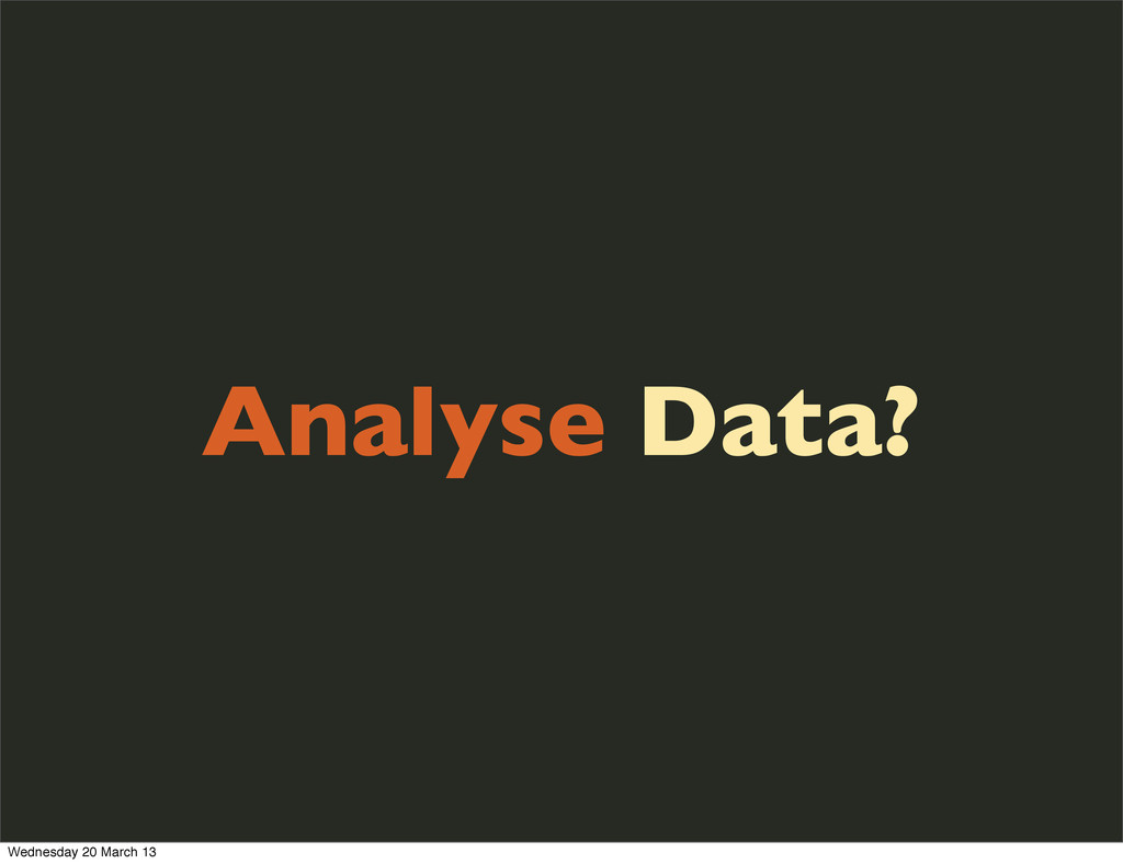 Analyse Data? Wednesday 20 March 13