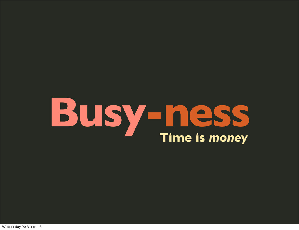 Busy-ness Time is money Wednesday 20 March 13