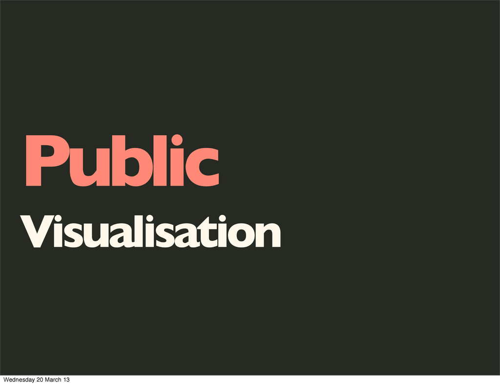 Public Visualisation Wednesday 20 March 13