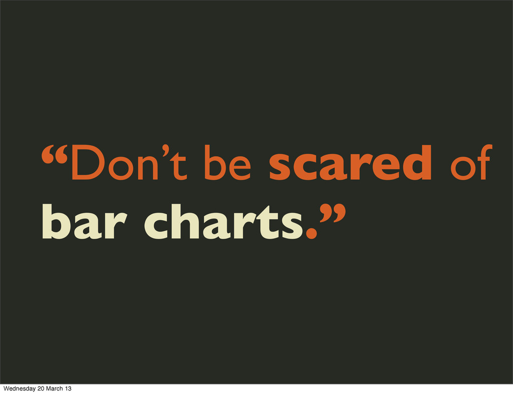 """Don't be scared of bar charts."" Wednesday 20 M..."