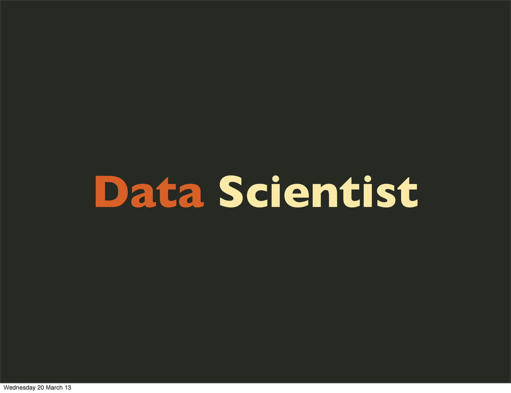 Data Scientist Wednesday 20 March 13