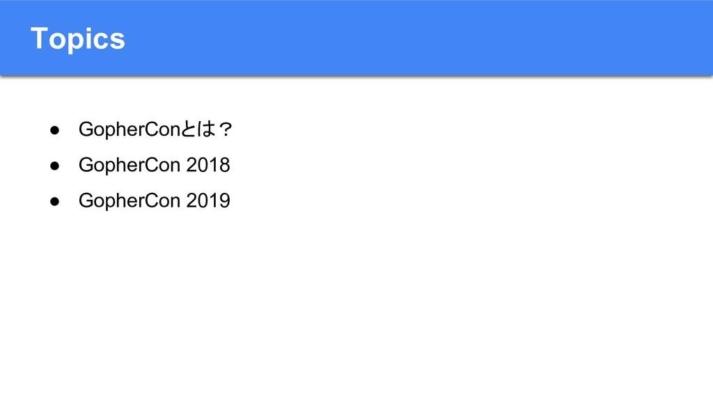 Topics ● GopherConとは? ● GopherCon 2018 ● Gopher...