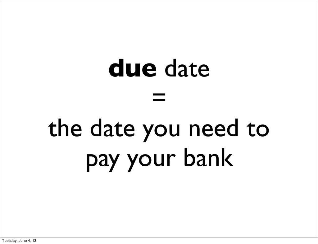 due date = the date you need to pay your bank T...