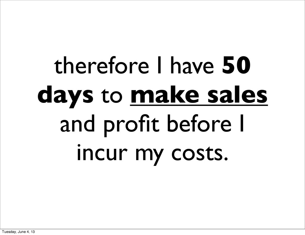 therefore I have 50 days to make sales and profi...