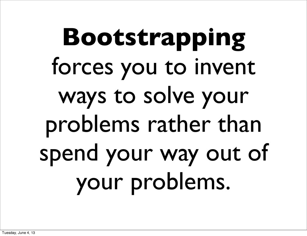 Bootstrapping forces you to invent ways to solv...