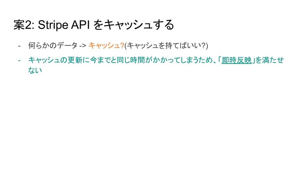 案2: Stripe API をキャッシュする - 何らかのデータ -> キャッシュ?(キャッ...