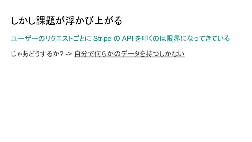 ユーザーのリクエストごとに Stripe の API を叩くのは限界になってきている じゃあど...