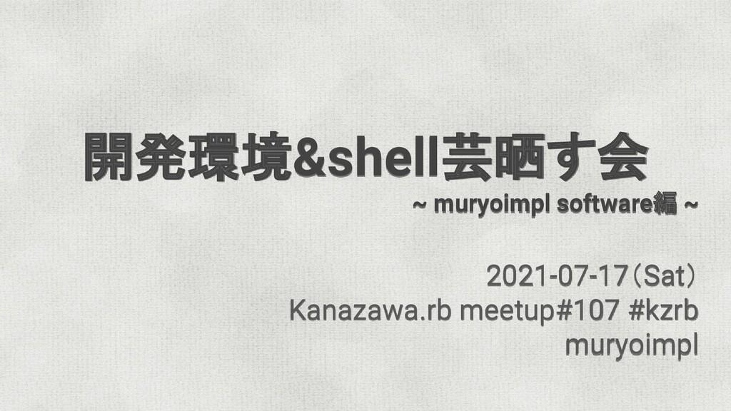 開発環境&shell芸晒す会 ~ muryoimpl software編 ~ 2021-07-...