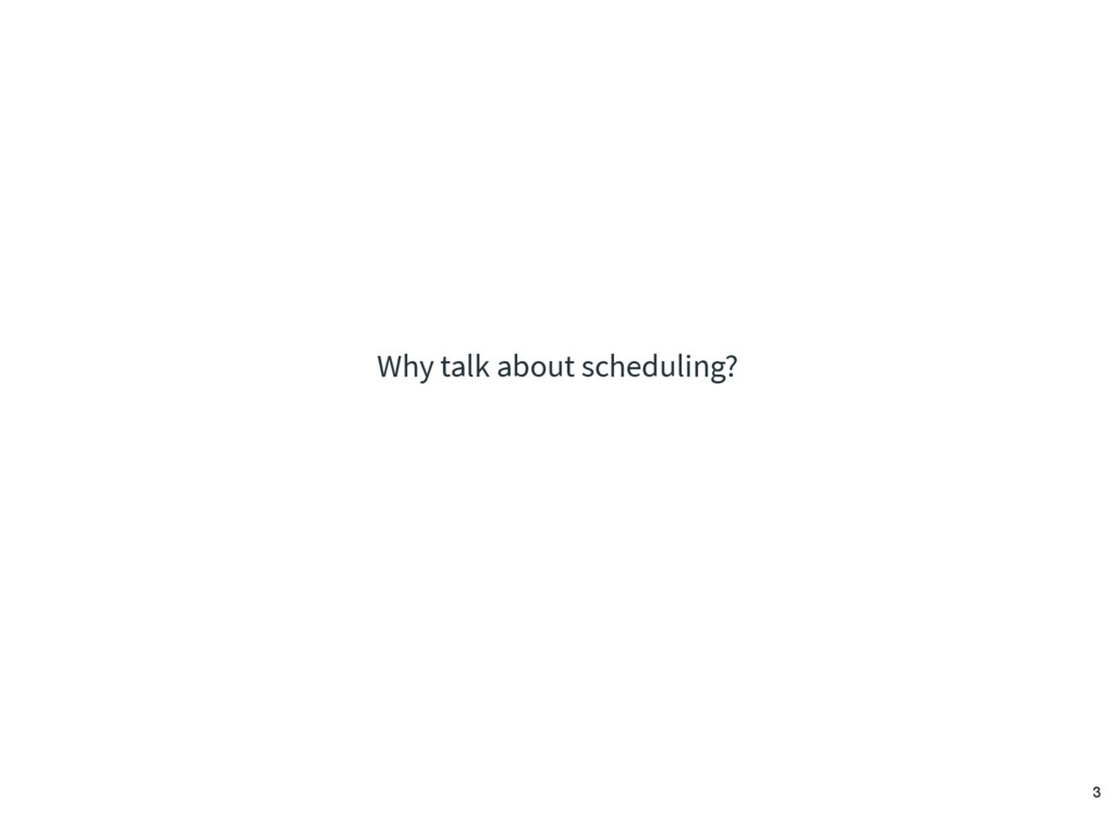 Why talk about scheduling? 3