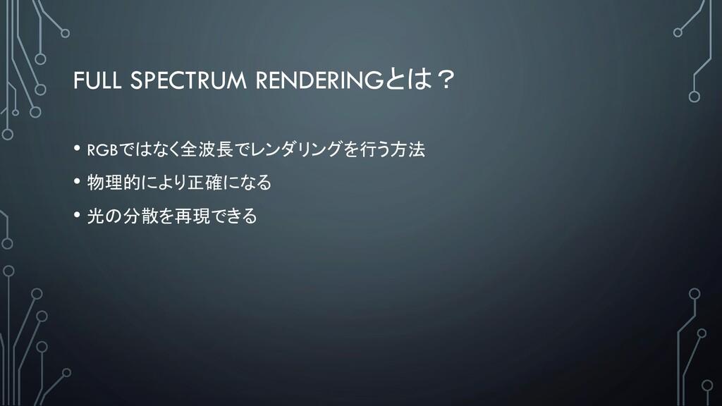 FULL SPECTRUM RENDERINGとは? • RGBではなく全波長でレンダリングを...