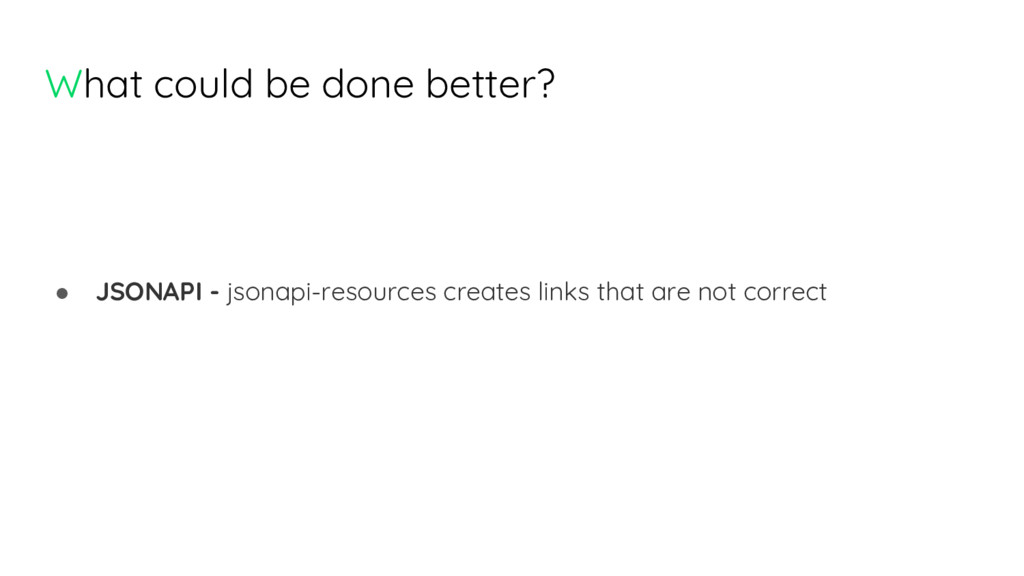 What could be done better? ● JSONAPI - jsonapi-...