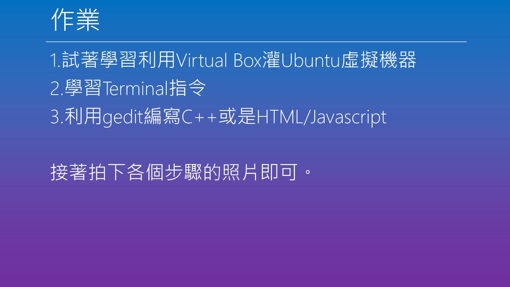 作業 1.試著學習利用Virtual Box灌Ubuntu虛擬機器 2.學習Terminal指...