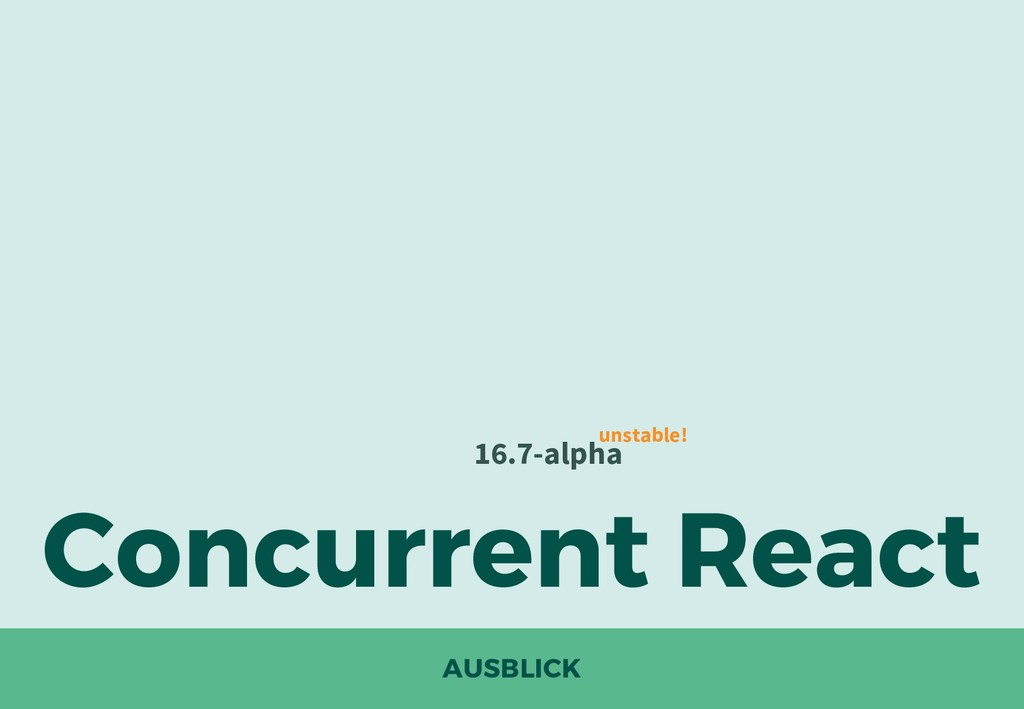 AUSBLICK Concurrent React 16.7-alpha unstable!