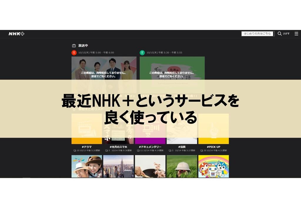 最近NHK+というサービスを 良く使っている