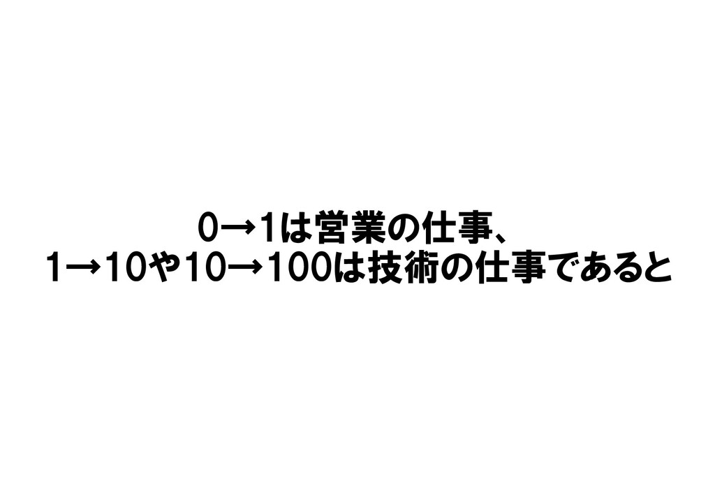 0→1は営業の仕事、 1→10や10→100は技術の仕事であると