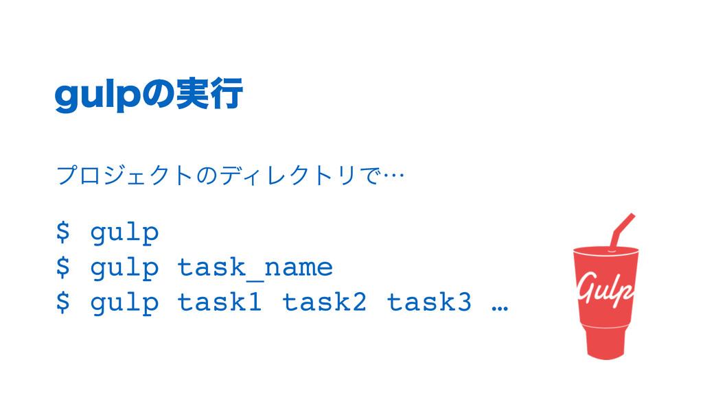 HVMQͷ࣮ߦ $ gulp! $ gulp task_name! $ gulp task1 ...