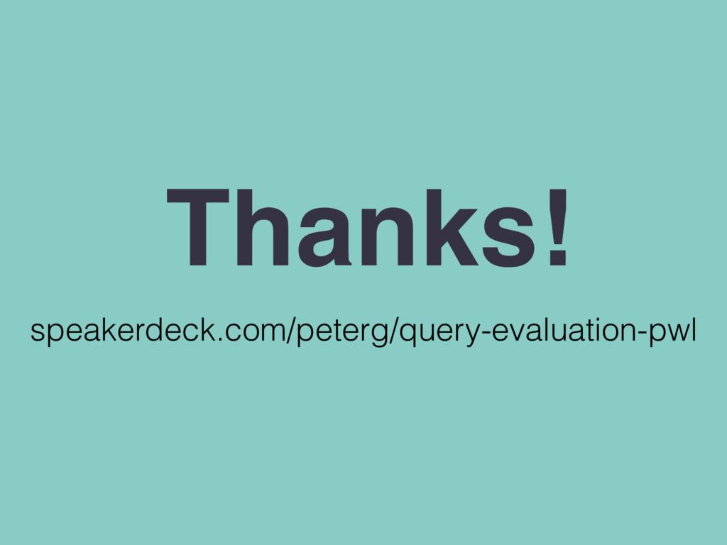 speakerdeck.com/peterg/query-evaluation-pwl Tha...
