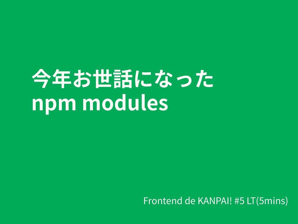 今年お世話になった npm modules Frontend de KANPAI! #5 LT...
