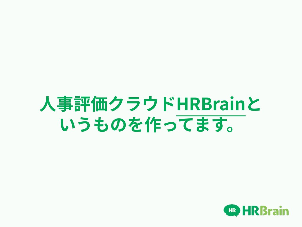 ⼈事評価クラウドHRBrainと いうものを作ってます。
