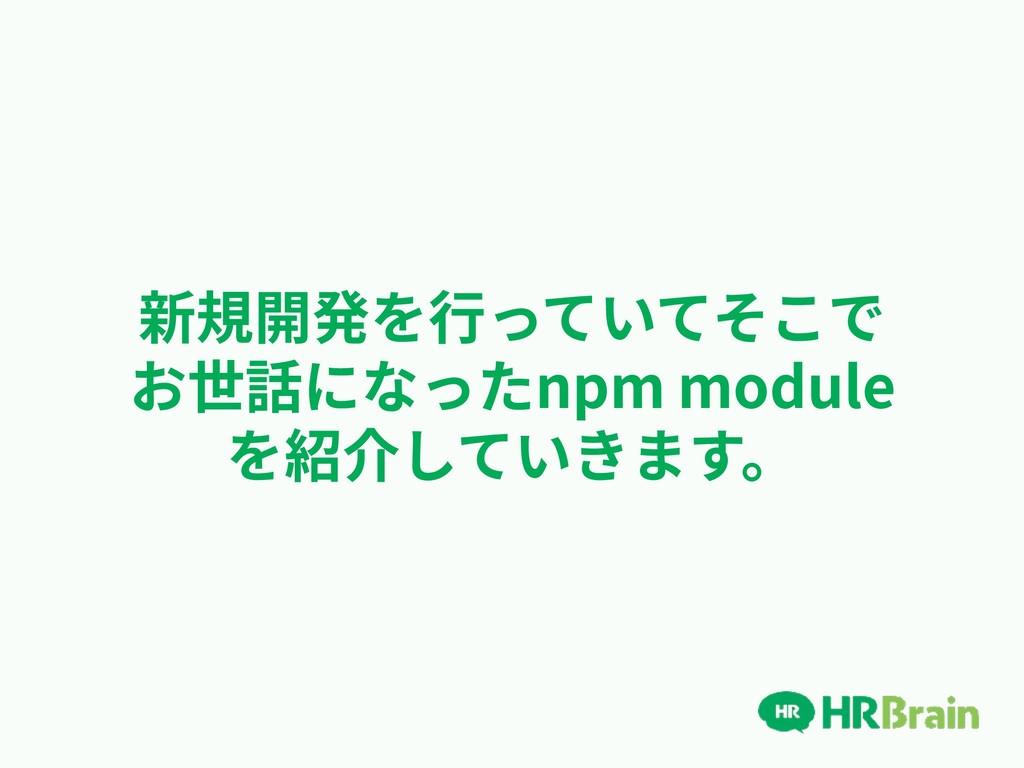新規開発を⾏っていてそこで お世話になったnpm module を紹介していきます。