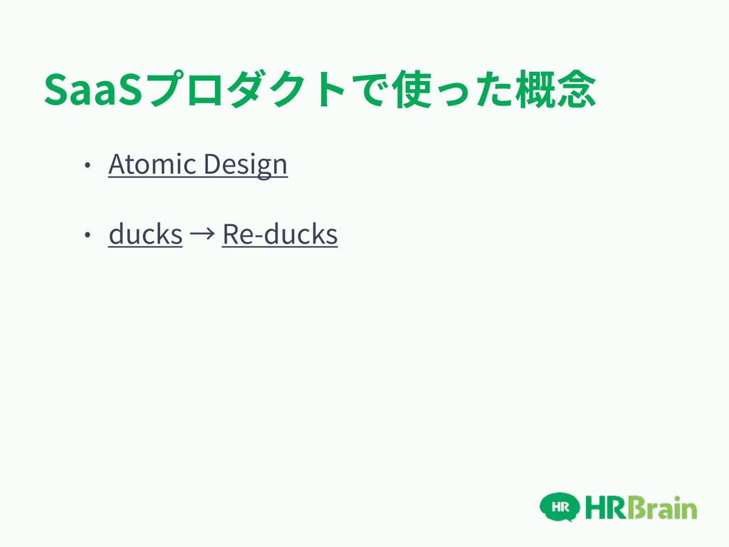 SaaSプロダクトで使った概念 • Atomic Design • ducks → Re-du...