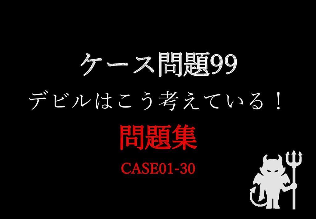 ケース問題99 デビルはこう考えている! 問題集 CASE01-30