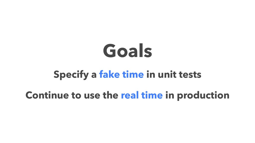 Goals Specify a fake time in unit tests Continu...