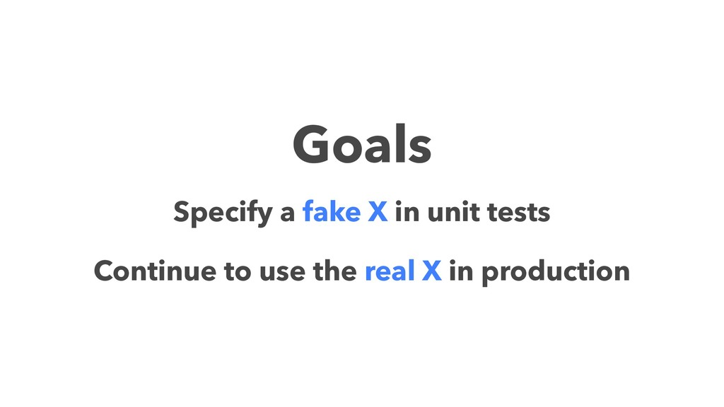 Goals Specify a fake X in unit tests Continue t...