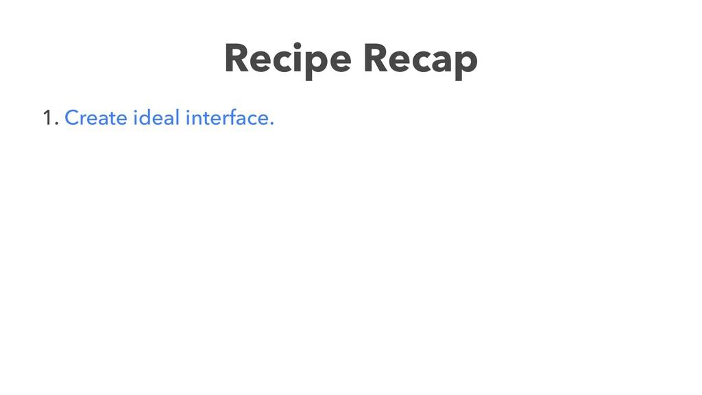 Recipe Recap 1. Create ideal interface.